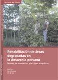 Rehabilitacion de areas degradadas en la Amazonia peruana: revision de experiencias y lecciones aprendidas