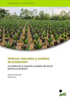 Políticas, mercados y modelos de producción: Un análisis de la situación y desafíos del sector palmero colombiano