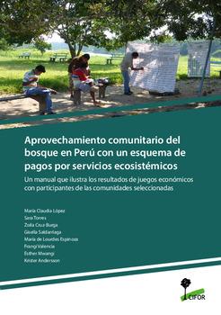 Aprovechamiento comunitario del bosque en Perú con un esquema de pagos por servicios ecosistémicos: Un manual que ilustra los resultados de juegos económicos con participantes de las comunidades seleccionadas